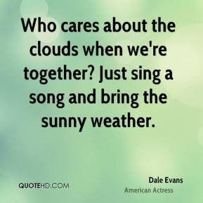 Dale Evans - Who cares about the clouds when we're together? Just sing a song and bring the sunny weather.