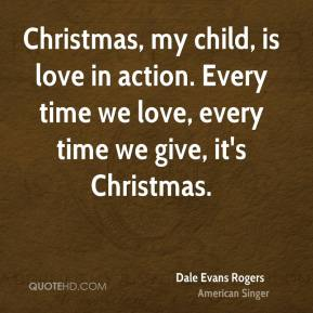 Christmas, my child, is love in action. Every time we love, every time we give, it's Christmas.