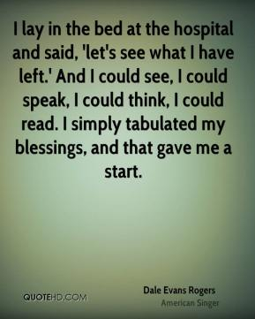 I lay in the bed at the hospital and said, 'let's see what I have left.' And I could see, I could speak, I could think, I could read. I simply tabulated my blessings, and that gave me a start.
