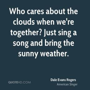 Dale Evans Rogers - Who cares about the clouds when we're together? Just sing a song and bring the sunny weather.