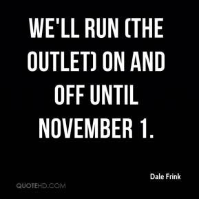 Dale Frink - We'll run (the outlet) on and off until November 1.