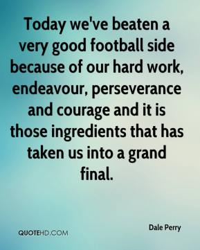Dale Perry - Today we've beaten a very good football side because of our hard work, endeavour, perseverance and courage and it is those ingredients that has taken us into a grand final.
