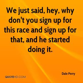 Dale Perry - We just said, hey, why don't you sign up for this race and sign up for that, and he started doing it.