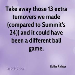 Dallas Richter - Take away those 13 extra turnovers we made (compared to Summit's 24)) and it could have been a different ball game.
