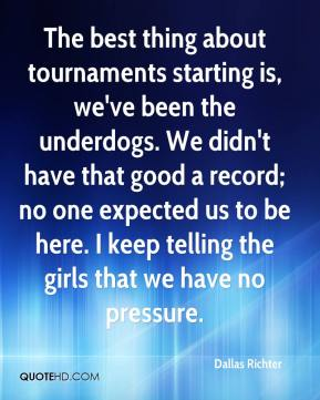 Dallas Richter - The best thing about tournaments starting is, we've been the underdogs. We didn't have that good a record; no one expected us to be here. I keep telling the girls that we have no pressure.