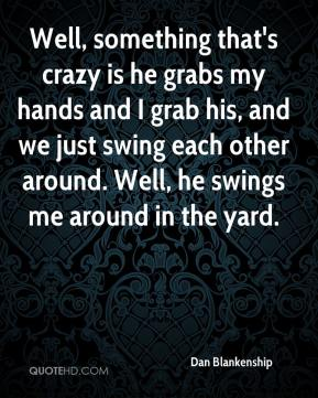 Dan Blankenship - Well, something that's crazy is he grabs my hands and I grab his, and we just swing each other around. Well, he swings me around in the yard.