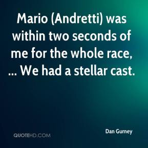 Dan Gurney - Mario (Andretti) was within two seconds of me for the whole race, ... We had a stellar cast.