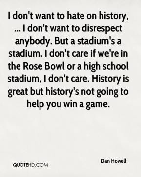 I don't want to hate on history, ... I don't want to disrespect anybody. But a stadium's a stadium. I don't care if we're in the Rose Bowl or a high school stadium, I don't care. History is great but history's not going to help you win a game.