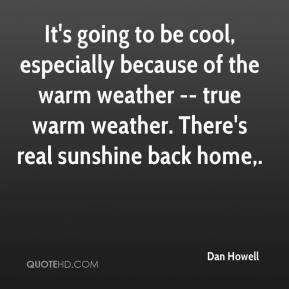 Dan Howell - It's going to be cool, especially because of the warm weather -- true warm weather. There's real sunshine back home.