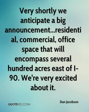 Dan Jacobson - Very shortly we anticipate a big announcement...residential, commercial, office space that will encompass several hundred acres east of I-90. We're very excited about it.