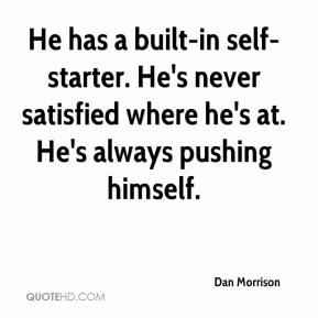 Dan Morrison - He has a built-in self-starter. He's never satisfied where he's at. He's always pushing himself.