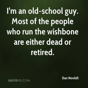 Dan Newbill - I'm an old-school guy. Most of the people who run the wishbone are either dead or retired.