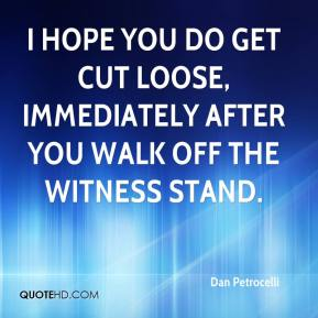 Dan Petrocelli - I hope you do get cut loose, immediately after you walk off the witness stand.