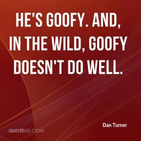 Dan Turner - He's goofy. And, in the wild, goofy doesn't do well.