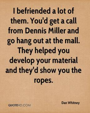 Dan Whitney - I befriended a lot of them. You'd get a call from Dennis Miller and go hang out at the mall. They helped you develop your material and they'd show you the ropes.