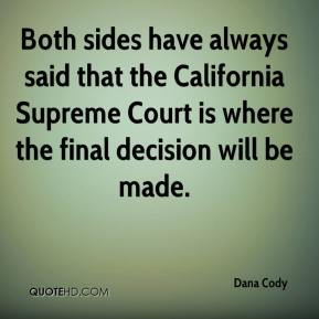 Dana Cody - Both sides have always said that the California Supreme Court is where the final decision will be made.