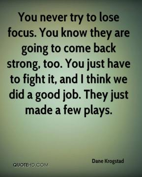You never try to lose focus. You know they are going to come back strong, too. You just have to fight it, and I think we did a good job. They just made a few plays.