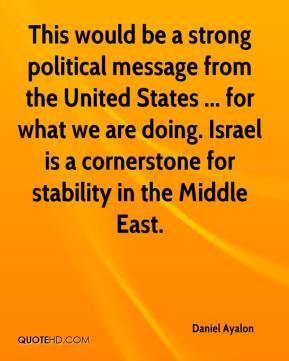 This would be a strong political message from the United States ... for what we are doing. Israel is a cornerstone for stability in the Middle East.