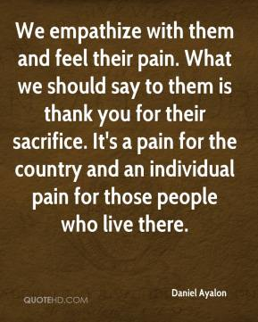 We empathize with them and feel their pain. What we should say to them is thank you for their sacrifice. It's a pain for the country and an individual pain for those people who live there.