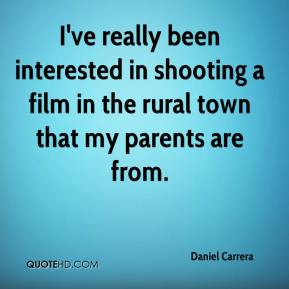 Daniel Carrera - I've really been interested in shooting a film in the rural town that my parents are from.