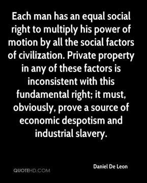 Each man has an equal social right to multiply his power of motion by all the social factors of civilization. Private property in any of these factors is inconsistent with this fundamental right; it must, obviously, prove a source of economic despotism and industrial slavery.