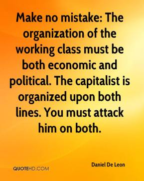 Make no mistake: The organization of the working class must be both economic and political. The capitalist is organized upon both lines. You must attack him on both.