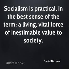 Socialism is practical, in the best sense of the term; a living, vital force of inestimable value to society.