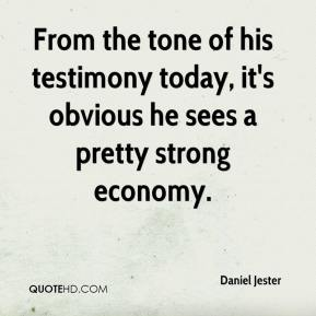 Daniel Jester - From the tone of his testimony today, it's obvious he sees a pretty strong economy.