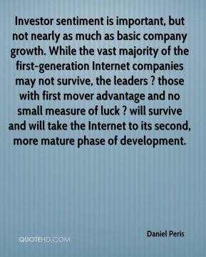 Daniel Peris - Investor sentiment is important, but not nearly as much as basic company growth. While the vast majority of the first-generation Internet companies may not survive, the leaders ? those with first mover advantage and no small measure of luck ? will survive and will take the Internet to its second, more mature phase of development.