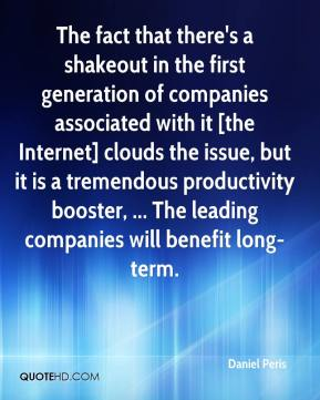 Daniel Peris - The fact that there's a shakeout in the first generation of companies associated with it [the Internet] clouds the issue, but it is a tremendous productivity booster, ... The leading companies will benefit long-term.
