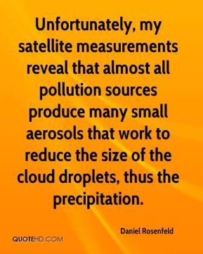 Daniel Rosenfeld - Unfortunately, my satellite measurements reveal that almost all pollution sources produce many small aerosols that work to reduce the size of the cloud droplets, thus the precipitation.