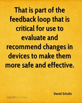 That is part of the feedback loop that is critical for use to evaluate and recommend changes in devices to make them more safe and effective.