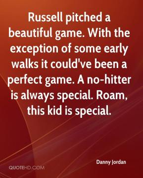 Danny Jordan - Russell pitched a beautiful game. With the exception of some early walks it could've been a perfect game. A no-hitter is always special. Roam, this kid is special.