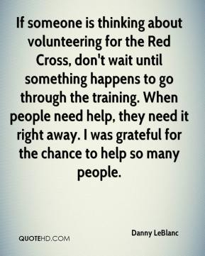 Danny LeBlanc - If someone is thinking about volunteering for the Red Cross, don't wait until something happens to go through the training. When people need help, they need it right away. I was grateful for the chance to help so many people.