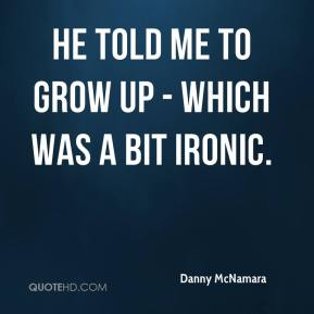 Danny McNamara - He told me to grow up - which was a bit ironic.