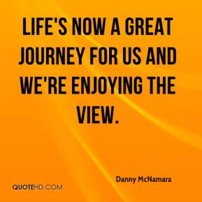 Danny McNamara - Life's now a great journey for us and we're enjoying the view.