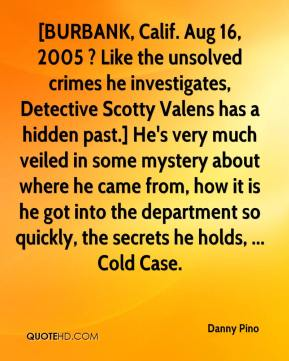 Danny Pino - [BURBANK, Calif. Aug 16, 2005 ? Like the unsolved crimes he investigates, Detective Scotty Valens has a hidden past.] He's very much veiled in some mystery about where he came from, how it is he got into the department so quickly, the secrets he holds, ... Cold Case.