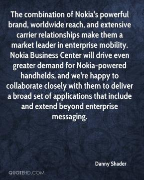 Danny Shader - The combination of Nokia's powerful brand, worldwide reach, and extensive carrier relationships make them a market leader in enterprise mobility. Nokia Business Center will drive even greater demand for Nokia-powered handhelds, and we're happy to collaborate closely with them to deliver a broad set of applications that include and extend beyond enterprise messaging.