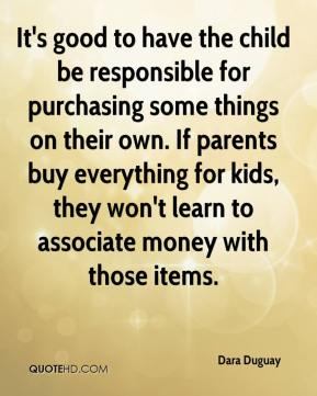 Dara Duguay - It's good to have the child be responsible for purchasing some things on their own. If parents buy everything for kids, they won't learn to associate money with those items.