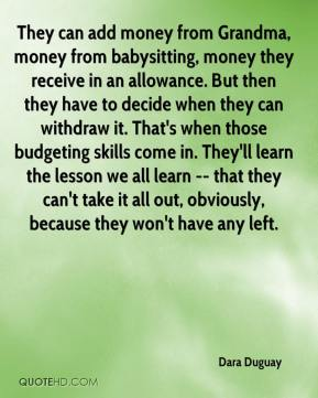Dara Duguay - They can add money from Grandma, money from babysitting, money they receive in an allowance. But then they have to decide when they can withdraw it. That's when those budgeting skills come in. They'll learn the lesson we all learn -- that they can't take it all out, obviously, because they won't have any left.