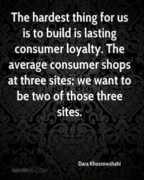 Dara Khosrowshahi - The hardest thing for us is to build is lasting consumer loyalty. The average consumer shops at three sites; we want to be two of those three sites.