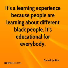 Darnell Jenkins - It's a learning experience because people are learning about different black people. It's educational for everybody.