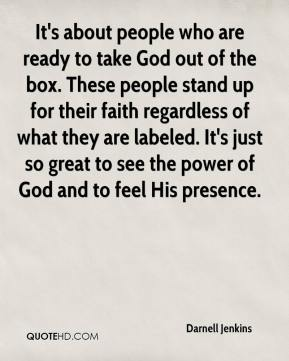 Darnell Jenkins - It's about people who are ready to take God out of the box. These people stand up for their faith regardless of what they are labeled. It's just so great to see the power of God and to feel His presence.