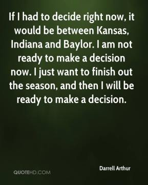 Darrell Arthur - If I had to decide right now, it would be between Kansas, Indiana and Baylor. I am not ready to make a decision now. I just want to finish out the season, and then I will be ready to make a decision.