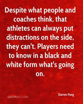Despite what people and coaches think, that athletes can always put distractions on the side, they can't. Players need to know in a black and white form what's going on.
