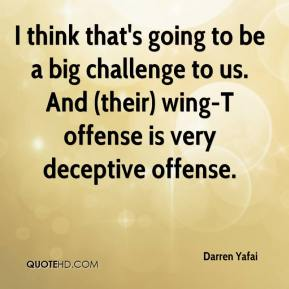 Darren Yafai - I think that's going to be a big challenge to us. And (their) wing-T offense is very deceptive offense.