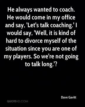 Dave Gavitt - He always wanted to coach. He would come in my office and say, 'Let's talk coaching.' I would say, 'Well, it is kind of hard to divorce myself of the situation since you are one of my players. So we're not going to talk long.'?