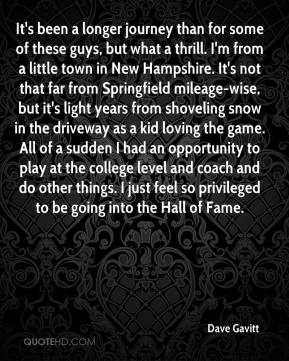 Dave Gavitt - It's been a longer journey than for some of these guys, but what a thrill. I'm from a little town in New Hampshire. It's not that far from Springfield mileage-wise, but it's light years from shoveling snow in the driveway as a kid loving the game. All of a sudden I had an opportunity to play at the college level and coach and do other things. I just feel so privileged to be going into the Hall of Fame.