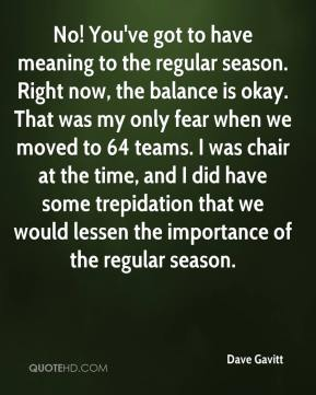 Dave Gavitt - No! You've got to have meaning to the regular season. Right now, the balance is okay. That was my only fear when we moved to 64 teams. I was chair at the time, and I did have some trepidation that we would lessen the importance of the regular season.