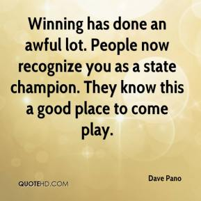 Dave Pano - Winning has done an awful lot. People now recognize you as a state champion. They know this a good place to come play.